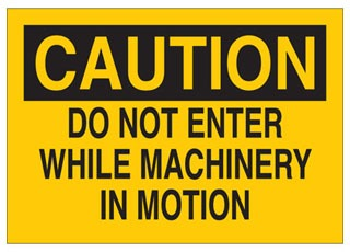 22062 B401 10X14 BLK/YEL CAUTION B401 10X14 BLK/YEL CAUTION * MACHINE & OPERATIONAL SIGN SIGN SIZE: 10 IN X 14 IN FULL LEGEND: DO NOT ENTER WHILE MACHINERY IN MOTION SIGN HEADER: OSHA CAUTION MATERIAL: ECONOMY PLASTIC / B-401